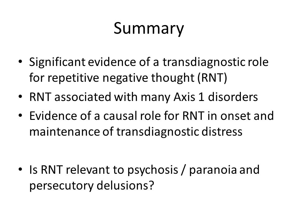 Summary Significant evidence of a transdiagnostic role for repetitive negative thought (RNT) RNT associated with many Axis 1 disorders Evidence of a causal role for RNT in onset and maintenance of transdiagnostic distress Is RNT relevant to psychosis / paranoia and persecutory delusions