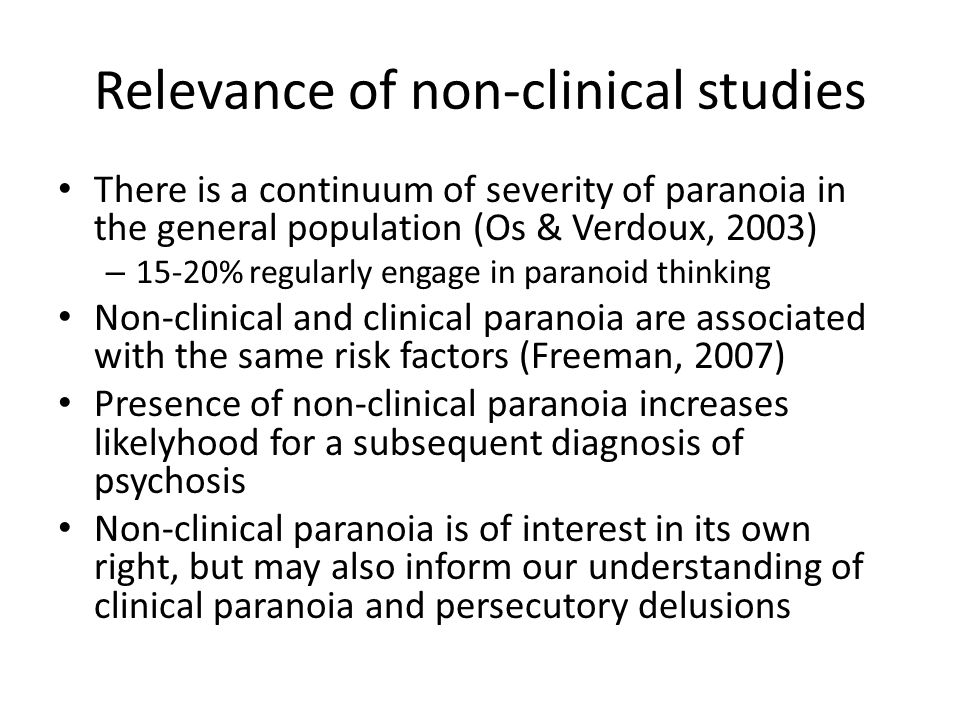 Relevance of non-clinical studies There is a continuum of severity of paranoia in the general population (Os & Verdoux, 2003) – 15-20% regularly engage in paranoid thinking Non-clinical and clinical paranoia are associated with the same risk factors (Freeman, 2007) Presence of non-clinical paranoia increases likelyhood for a subsequent diagnosis of psychosis Non-clinical paranoia is of interest in its own right, but may also inform our understanding of clinical paranoia and persecutory delusions