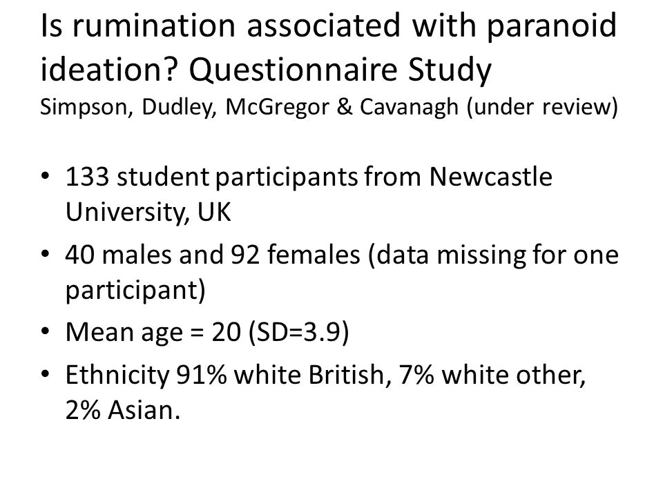 Is rumination associated with paranoid ideation? Questionnaire Study Simpson, Dudley, McGregor & Cavanagh (under review) 133 student participants from
