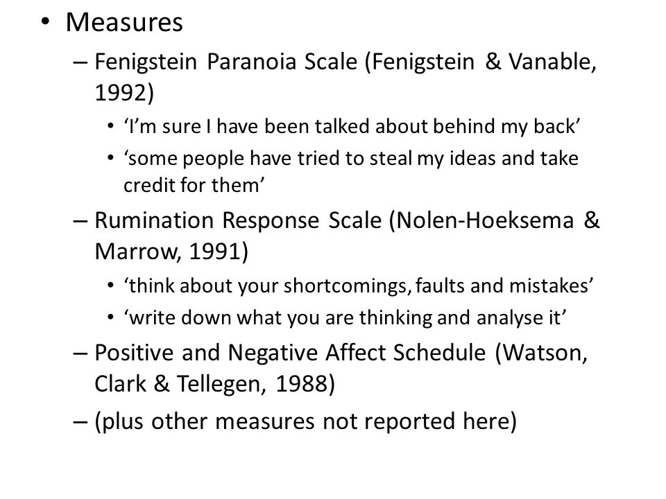 Measures – Fenigstein Paranoia Scale (Fenigstein & Vanable, 1992) 'I'm sure I have been talked about behind my back' 'some people have tried to steal my ideas and take credit for them' – Rumination Response Scale (Nolen-Hoeksema & Marrow, 1991) 'think about your shortcomings, faults and mistakes' 'write down what you are thinking and analyse it' – Positive and Negative Affect Schedule (Watson, Clark & Tellegen, 1988) – (plus other measures not reported here)