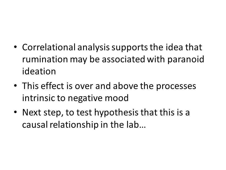 Correlational analysis supports the idea that rumination may be associated with paranoid ideation This effect is over and above the processes intrinsic to negative mood Next step, to test hypothesis that this is a causal relationship in the lab…