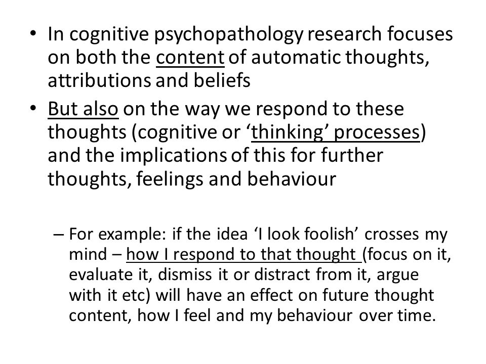 In cognitive psychopathology research focuses on both the content of automatic thoughts, attributions and beliefs But also on the way we respond to these thoughts (cognitive or 'thinking' processes) and the implications of this for further thoughts, feelings and behaviour – For example: if the idea 'I look foolish' crosses my mind – how I respond to that thought (focus on it, evaluate it, dismiss it or distract from it, argue with it etc) will have an effect on future thought content, how I feel and my behaviour over time.