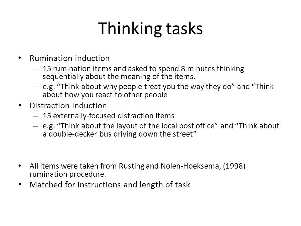 "Thinking tasks Rumination induction – 15 rumination items and asked to spend 8 minutes thinking sequentially about the meaning of the items. – e.g. ""T"