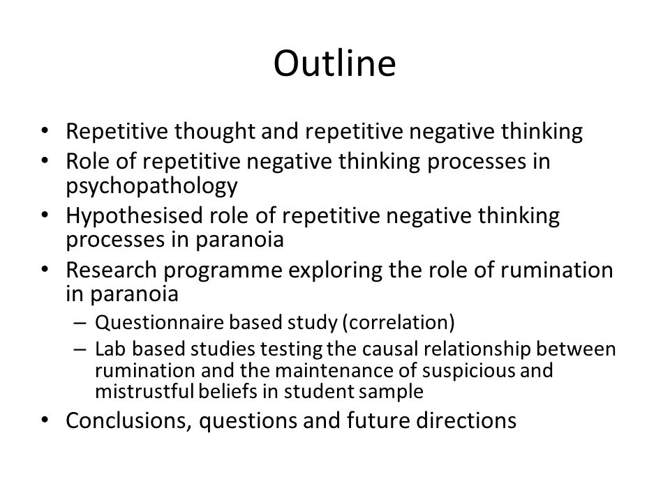 Outline Repetitive thought and repetitive negative thinking Role of repetitive negative thinking processes in psychopathology Hypothesised role of repetitive negative thinking processes in paranoia Research programme exploring the role of rumination in paranoia – Questionnaire based study (correlation) – Lab based studies testing the causal relationship between rumination and the maintenance of suspicious and mistrustful beliefs in student sample Conclusions, questions and future directions
