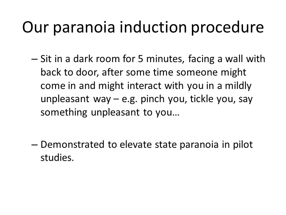 Our paranoia induction procedure – Sit in a dark room for 5 minutes, facing a wall with back to door, after some time someone might come in and might