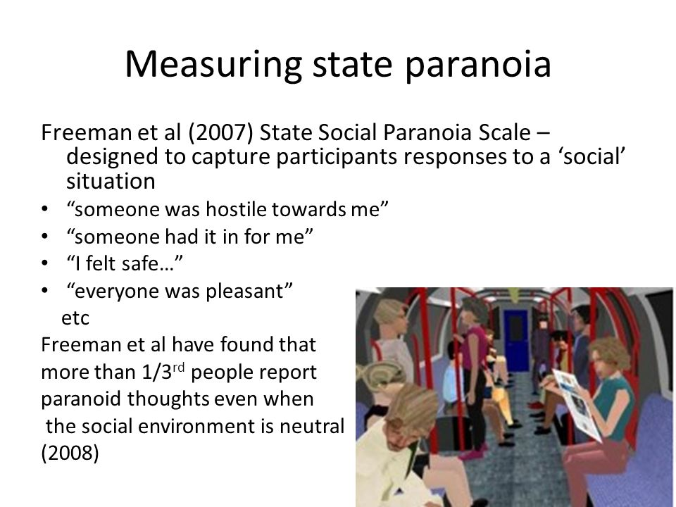 Measuring state paranoia Freeman et al (2007) State Social Paranoia Scale – designed to capture participants responses to a 'social' situation someone was hostile towards me someone had it in for me I felt safe… everyone was pleasant etc Freeman et al have found that more than 1/3 rd people report paranoid thoughts even when the social environment is neutral (2008)