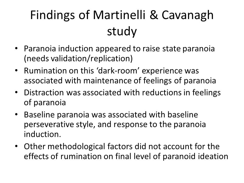 Findings of Martinelli & Cavanagh study Paranoia induction appeared to raise state paranoia (needs validation/replication) Rumination on this 'dark-room' experience was associated with maintenance of feelings of paranoia Distraction was associated with reductions in feelings of paranoia Baseline paranoia was associated with baseline perseverative style, and response to the paranoia induction.