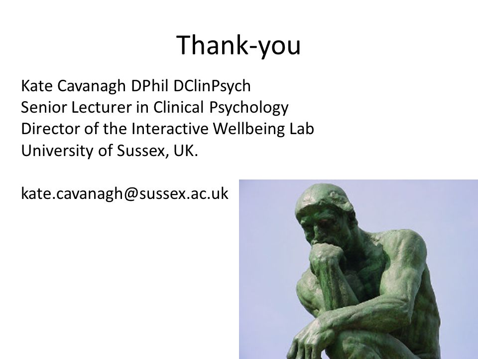 Thank-you Kate Cavanagh DPhil DClinPsych Senior Lecturer in Clinical Psychology Director of the Interactive Wellbeing Lab University of Sussex, UK.