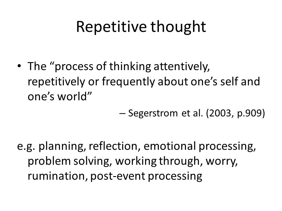 "Repetitive thought The ""process of thinking attentively, repetitively or frequently about one's self and one's world"" – Segerstrom et al. (2003, p.909"