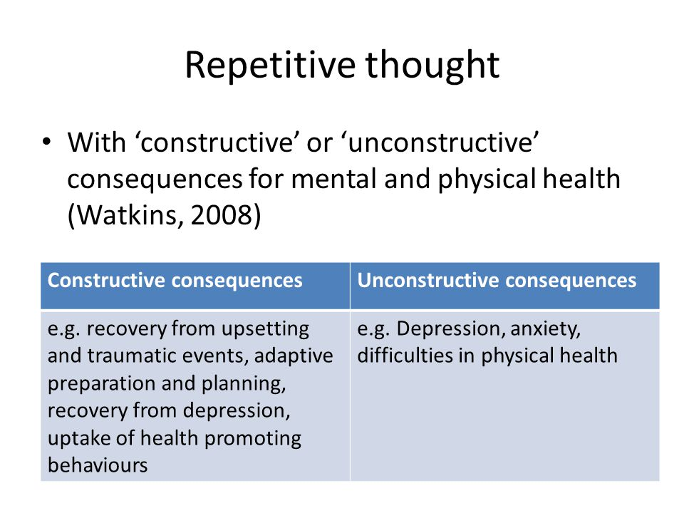 Repetitive thought With 'constructive' or 'unconstructive' consequences for mental and physical health (Watkins, 2008) Constructive consequencesUncons