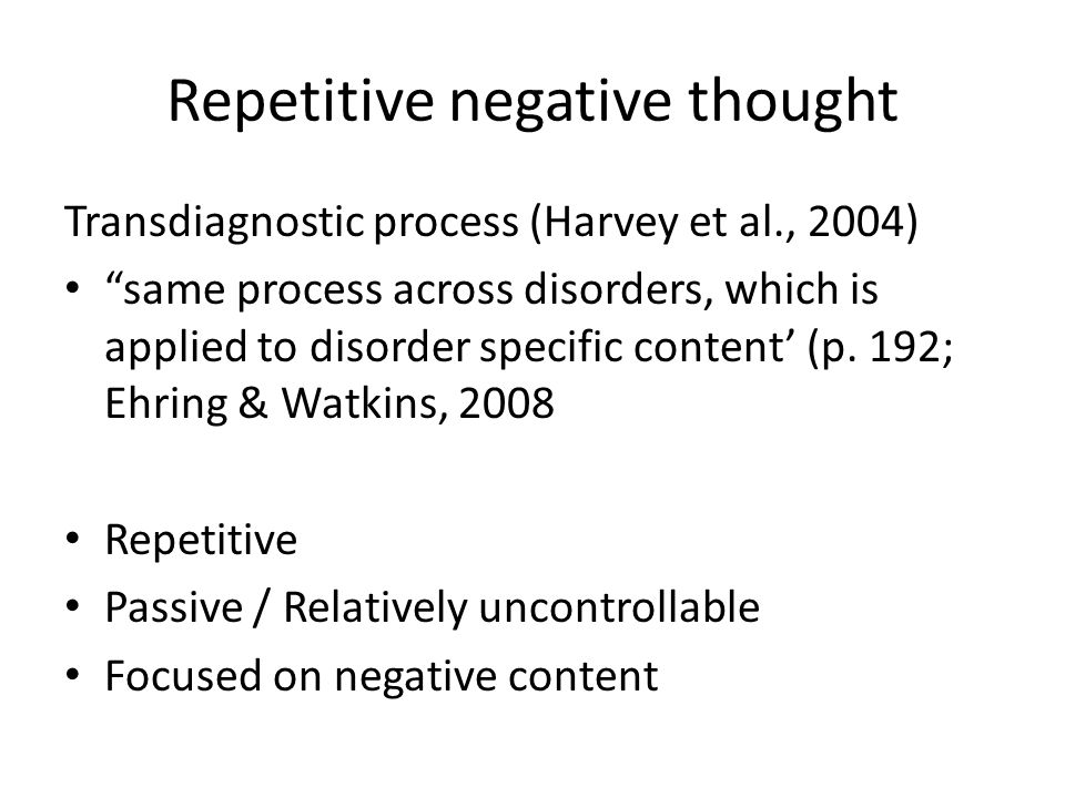 "Repetitive negative thought Transdiagnostic process (Harvey et al., 2004) ""same process across disorders, which is applied to disorder specific conten"
