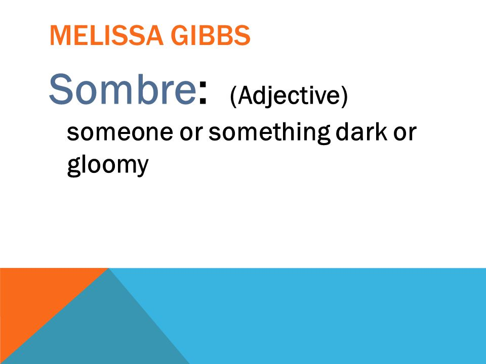 MELISSA GIBBS Sombre: (Adjective) someone or something dark or gloomy
