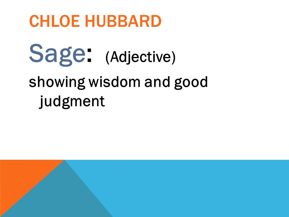 CHLOE HUBBARD Sage: (Adjective) showing wisdom and good judgment