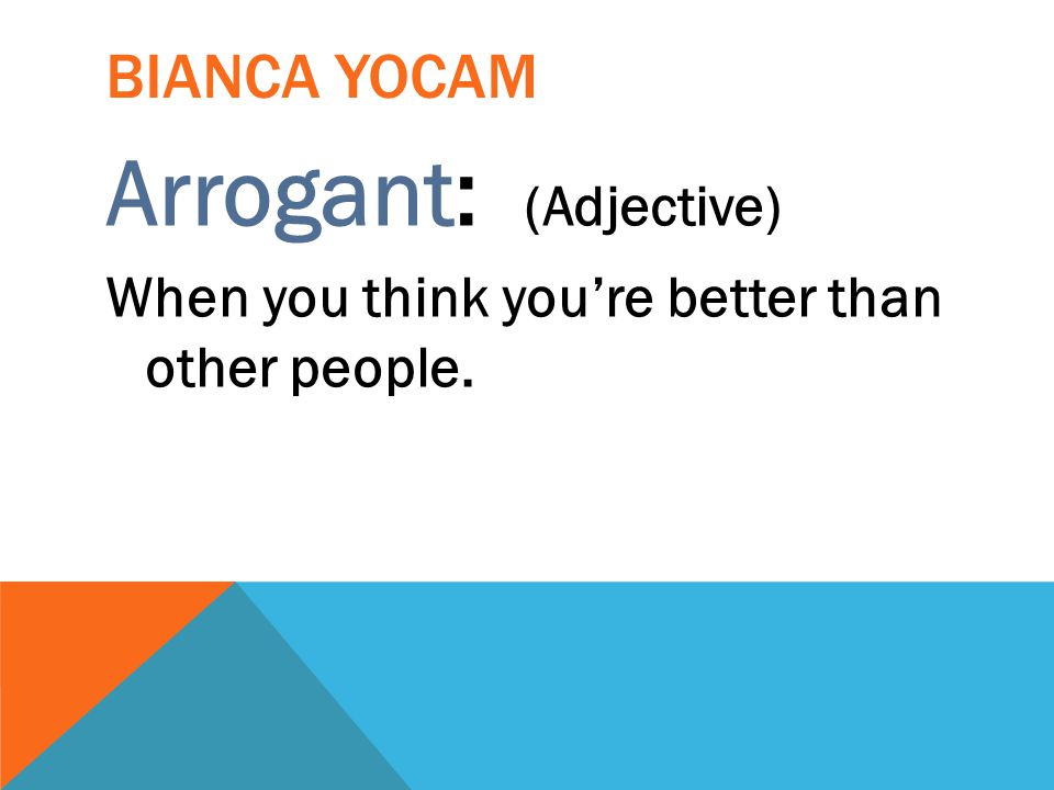 BIANCA YOCAM Arrogant: (Adjective) When you think you're better than other people.
