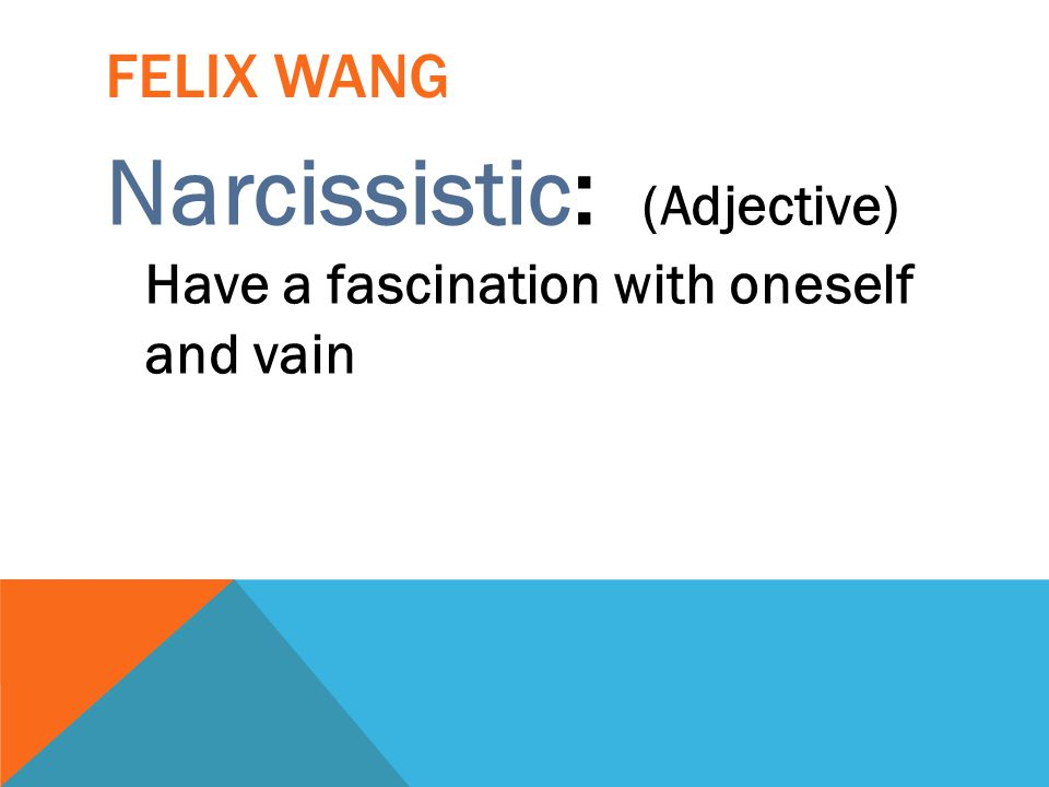 FELIX WANG Narcissistic: (Adjective) Have a fascination with oneself and vain