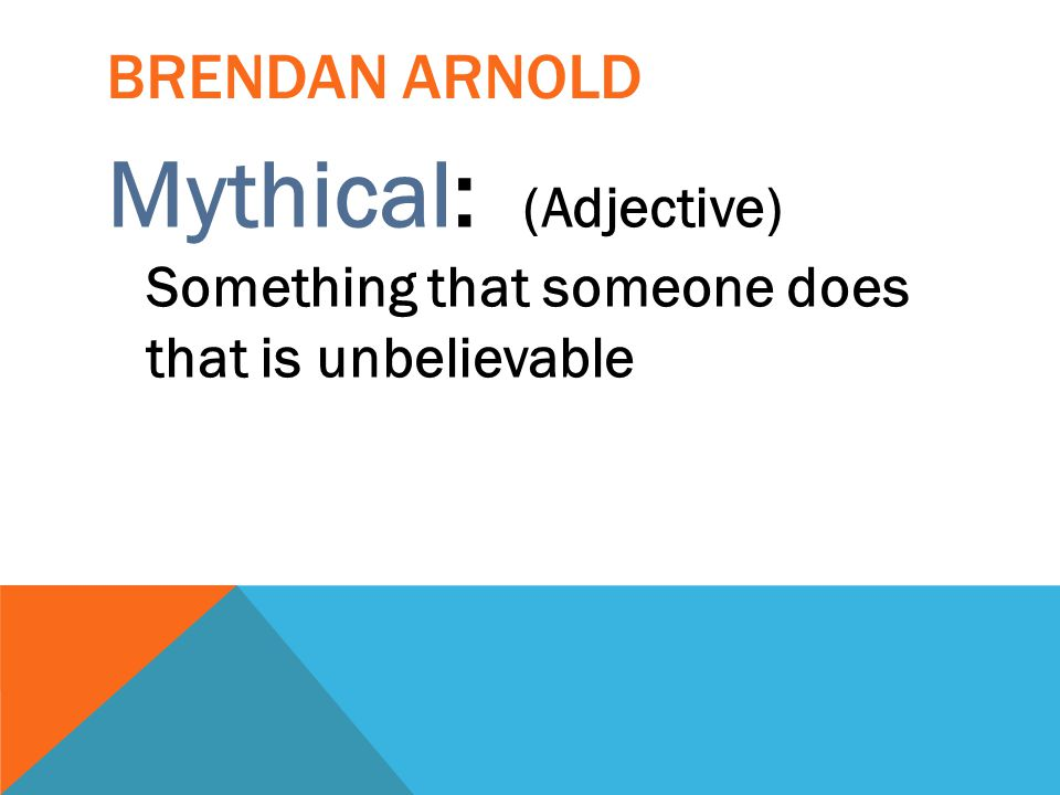 BRENDAN ARNOLD Mythical: (Adjective) Something that someone does that is unbelievable