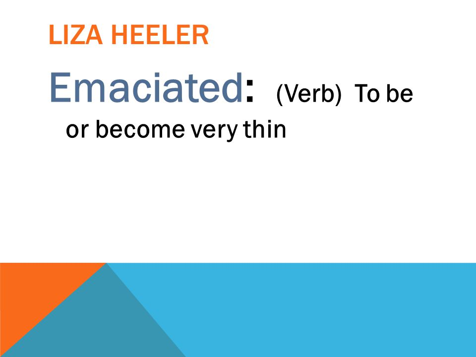 LIZA HEELER Emaciated: (Verb) To be or become very thin