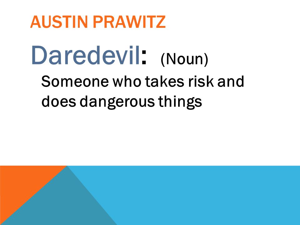 AUSTIN PRAWITZ Daredevil: (Noun) Someone who takes risk and does dangerous things