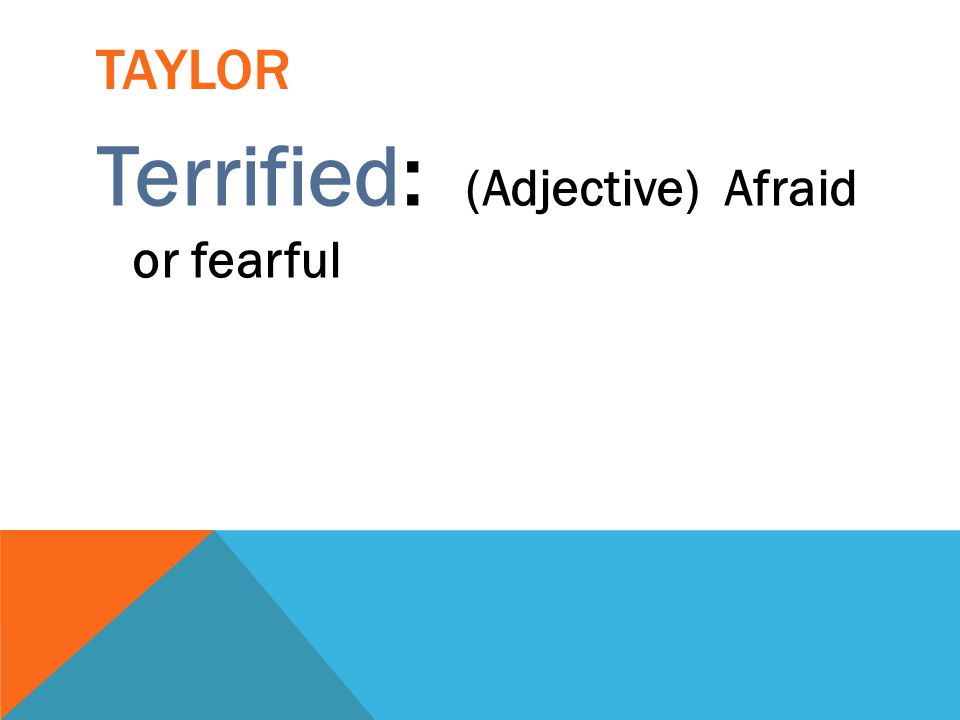 TAYLOR Terrified: (Adjective) Afraid or fearful
