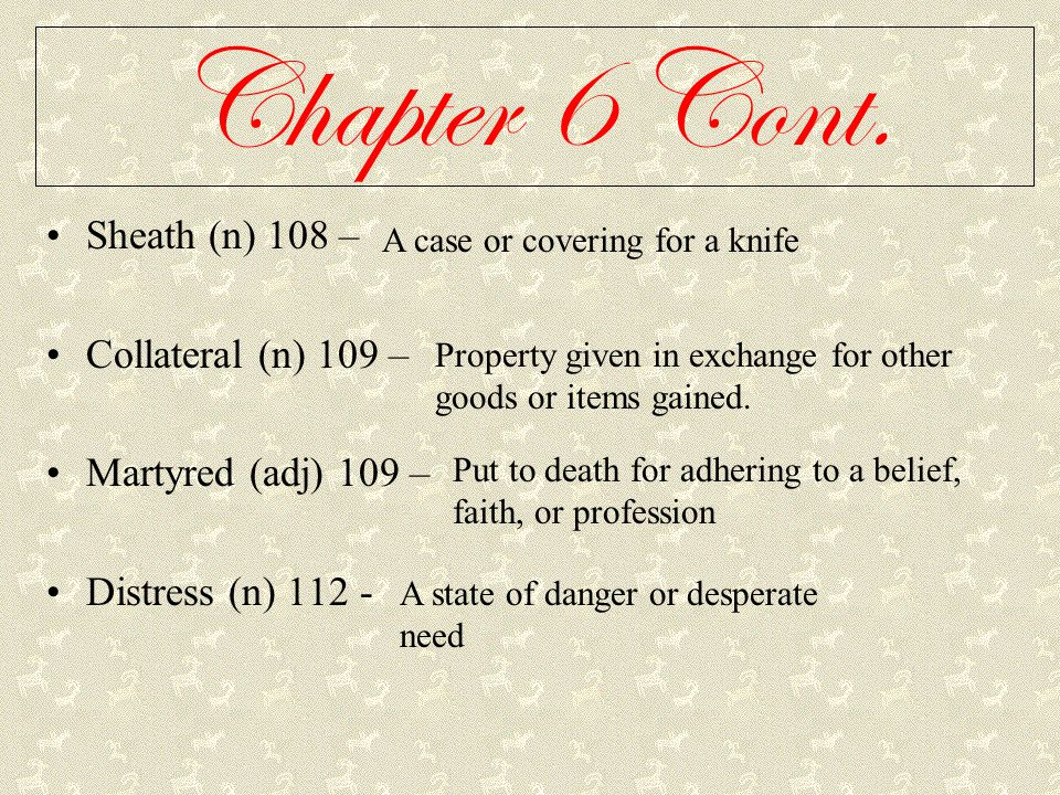 Chapter 6 Cont. Sheath (n) 108 – Collateral (n) 109 – Martyred (adj) 109 – Distress (n) 112 - A case or covering for a knife Property given in exchang