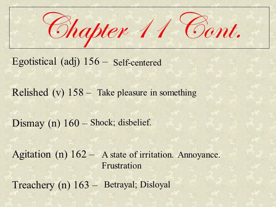 Chapter 11 Cont. Egotistical (adj) 156 – Relished (v) 158 – Dismay (n) 160 – Agitation (n) 162 – Treachery (n) 163 – Self-centered Take pleasure in so
