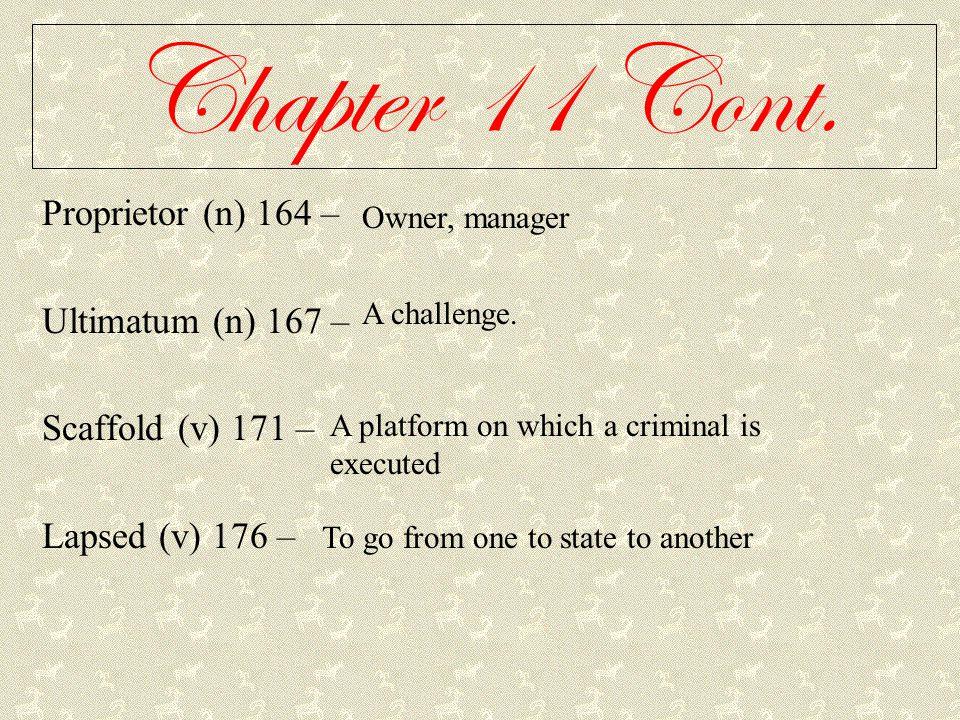 Chapter 11 Cont. Proprietor (n) 164 – Ultimatum (n) 167 – Scaffold (v) 171 – Lapsed (v) 176 – Owner, manager A challenge. A platform on which a crimin