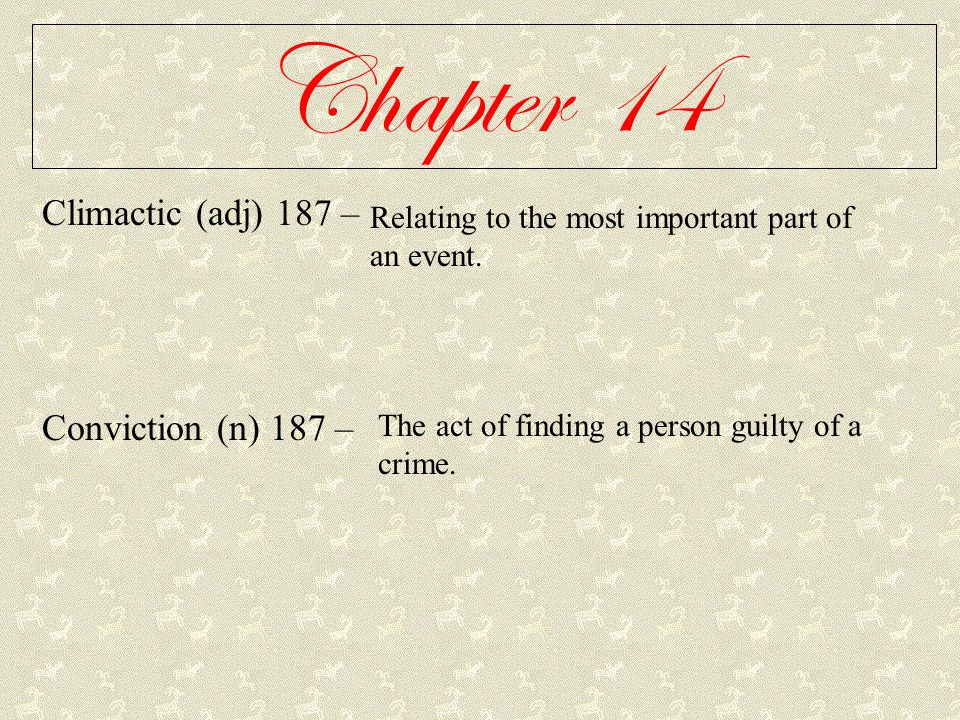 Chapter 14 Climactic (adj) 187 – Conviction (n) 187 – Relating to the most important part of an event. The act of finding a person guilty of a crime.