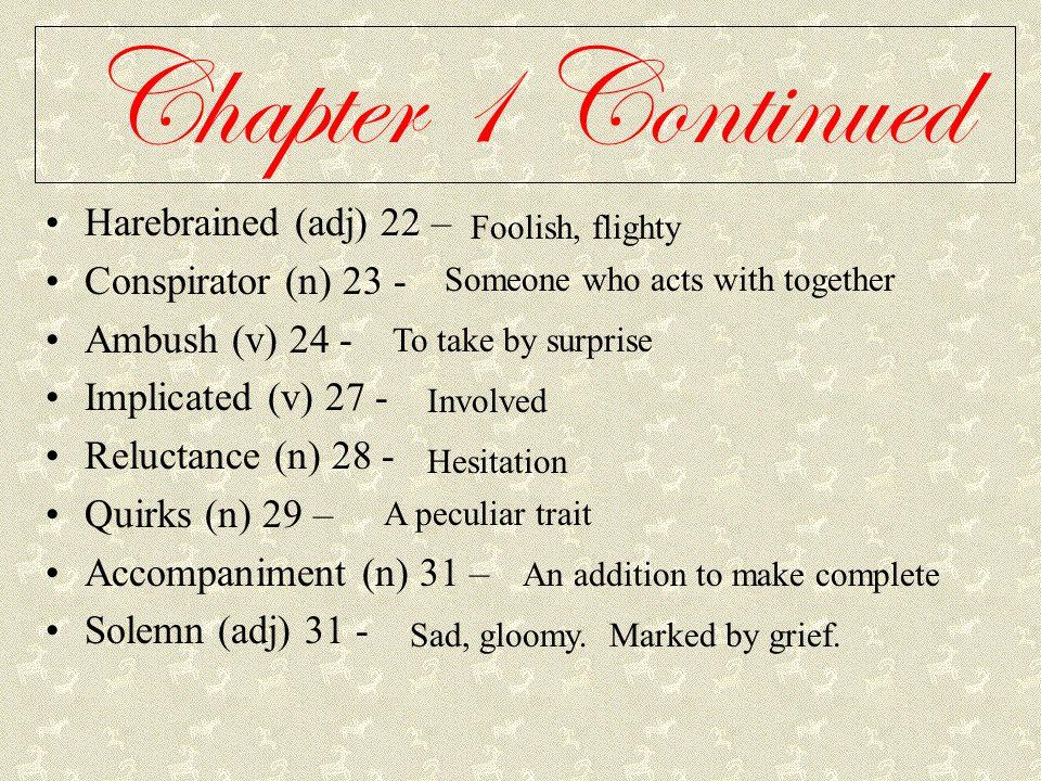 Chapter 1 Continued Harebrained (adj) 22 – Conspirator (n) 23 - Ambush (v) 24 - Implicated (v) 27 - Reluctance (n) 28 - Quirks (n) 29 – Accompaniment