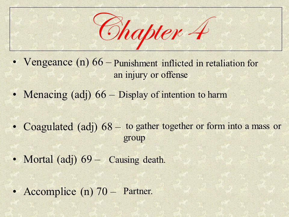 Chapter 4 Vengeance (n) 66 – Menacing (adj) 66 – Coagulated (adj) 68 – Mortal (adj) 69 – Accomplice (n) 70 – Punishment inflicted in retaliation for a