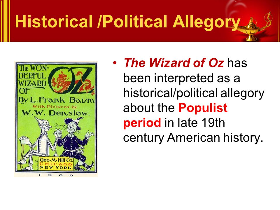 Historical /Political Allegory The Wizard of Oz has been interpreted as a historical/political allegory about the Populist period in late 19th century