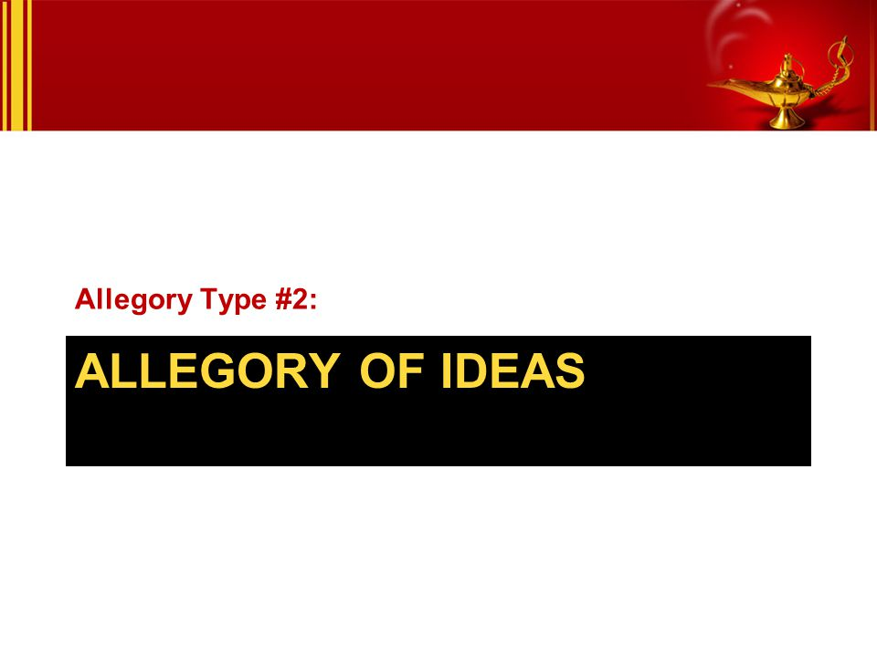 ALLEGORY OF IDEAS Allegory Type #2: