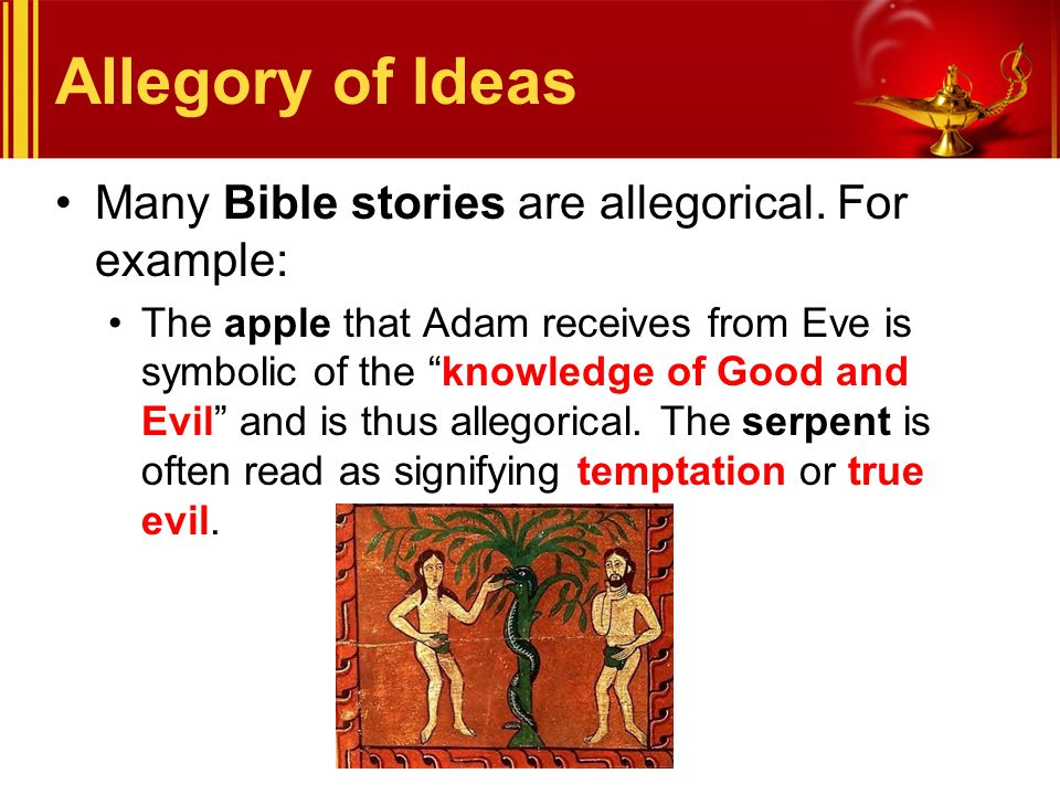 "Allegory of Ideas Many Bible stories are allegorical. For example: The apple that Adam receives from Eve is symbolic of the ""knowledge of Good and Evi"