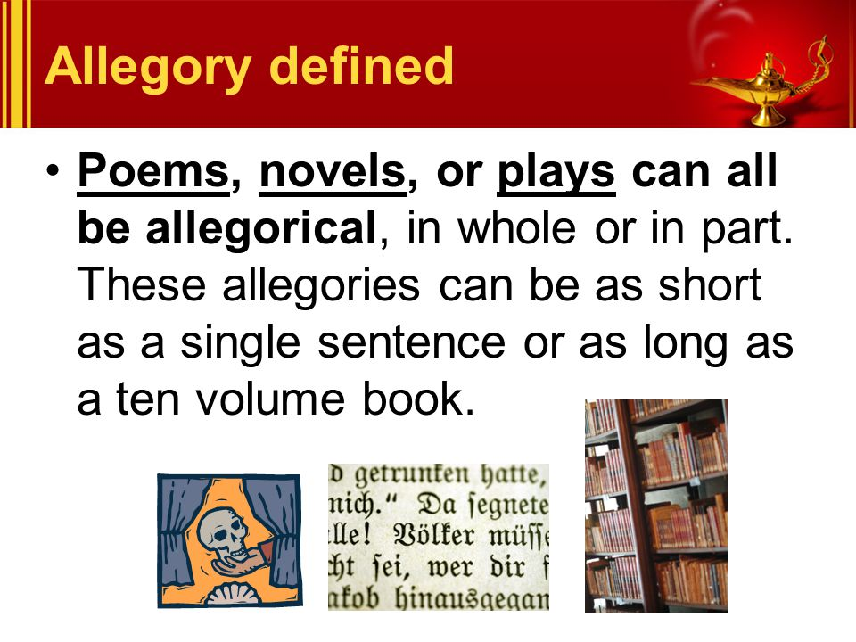 Allegory defined Poems, novels, or plays can all be allegorical, in whole or in part. These allegories can be as short as a single sentence or as long