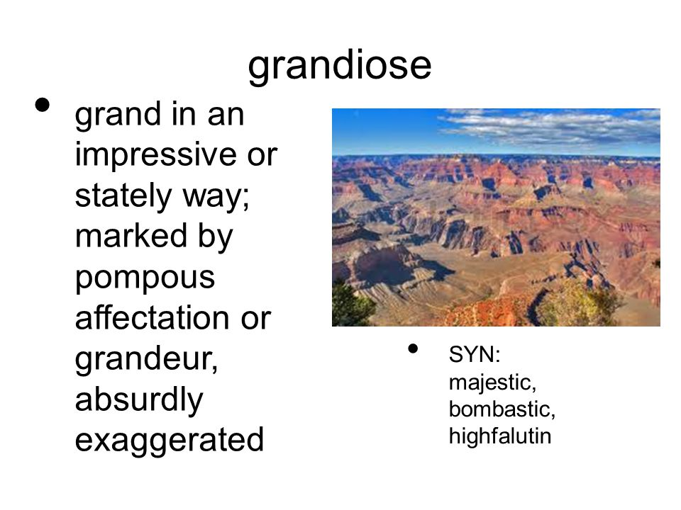 grandiose grand in an impressive or stately way; marked by pompous affectation or grandeur, absurdly exaggerated SYN: majestic, bombastic, highfalutin