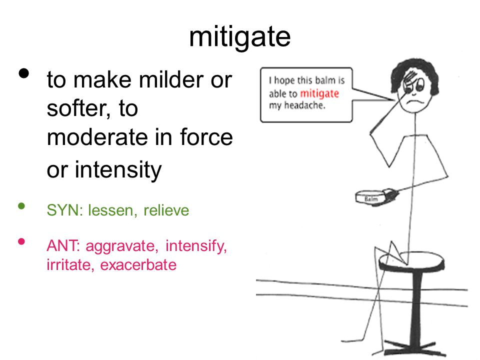 mitigate to make milder or softer, to moderate in force or intensity SYN: lessen, relieve ANT: aggravate, intensify, irritate, exacerbate