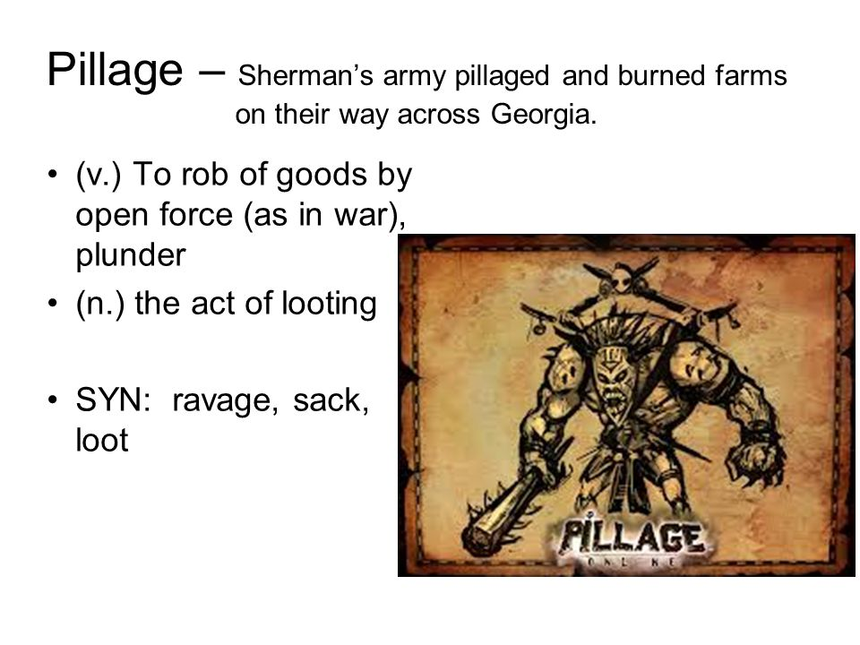 Pillage – Sherman's army pillaged and burned farms on their way across Georgia. (v.) To rob of goods by open force (as in war), plunder (n.) the act o