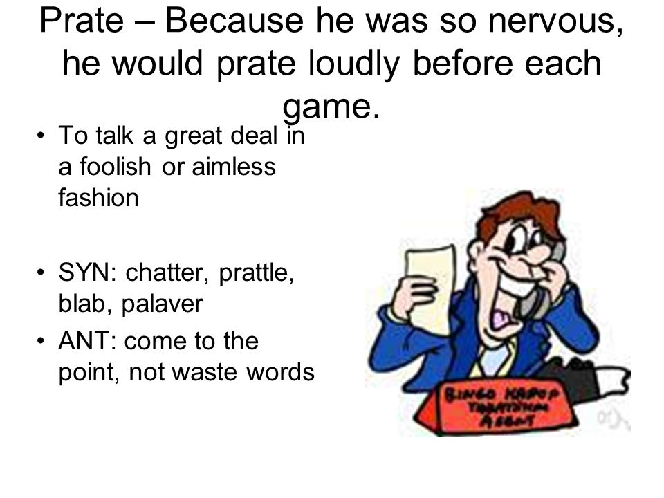 Prate – Because he was so nervous, he would prate loudly before each game. To talk a great deal in a foolish or aimless fashion SYN: chatter, prattle,