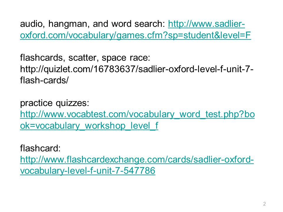 audio, hangman, and word search: http://www.sadlier- oxford.com/vocabulary/games.cfm?sp=student&level=F flashcards, scatter, space race: http://quizle