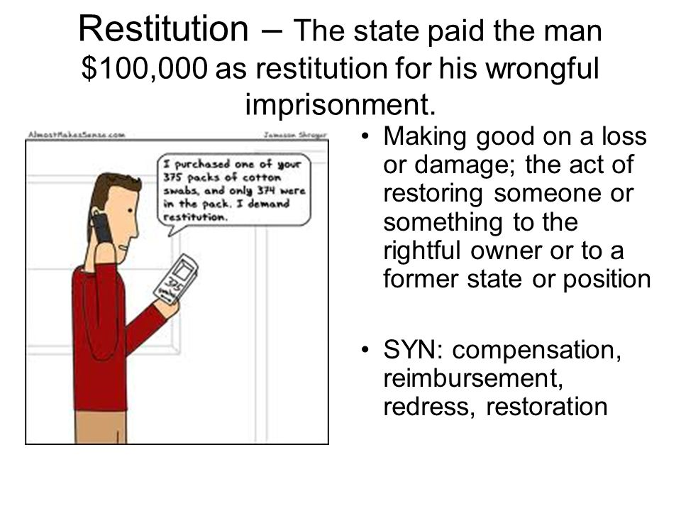 Restitution – The state paid the man $100,000 as restitution for his wrongful imprisonment. Making good on a loss or damage; the act of restoring some