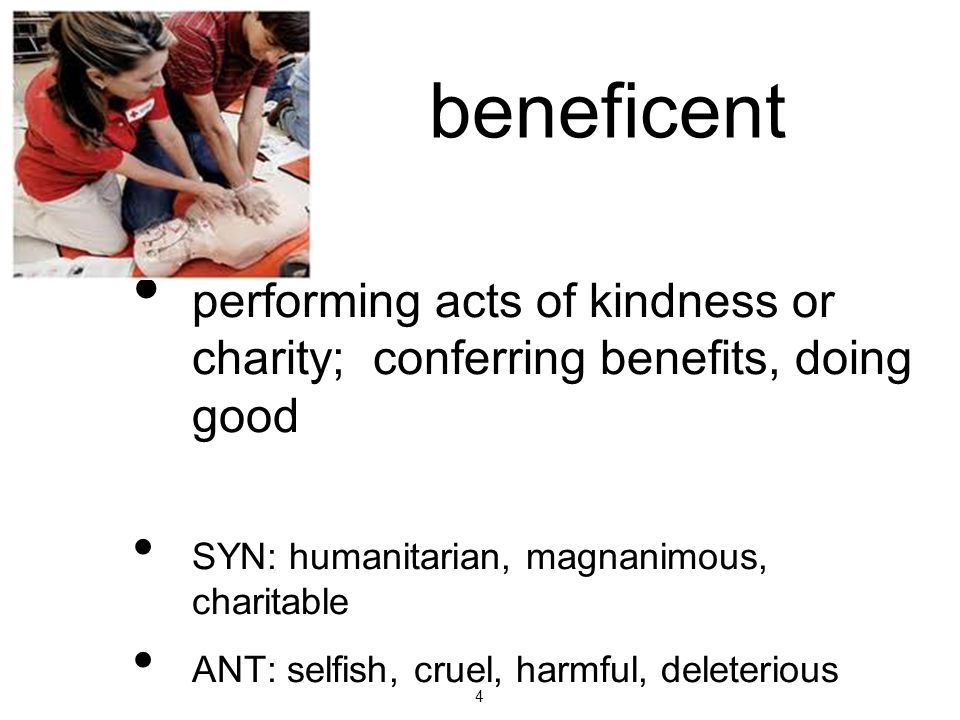 4 beneficent performing acts of kindness or charity; conferring benefits, doing good SYN: humanitarian, magnanimous, charitable ANT: selfish, cruel, h