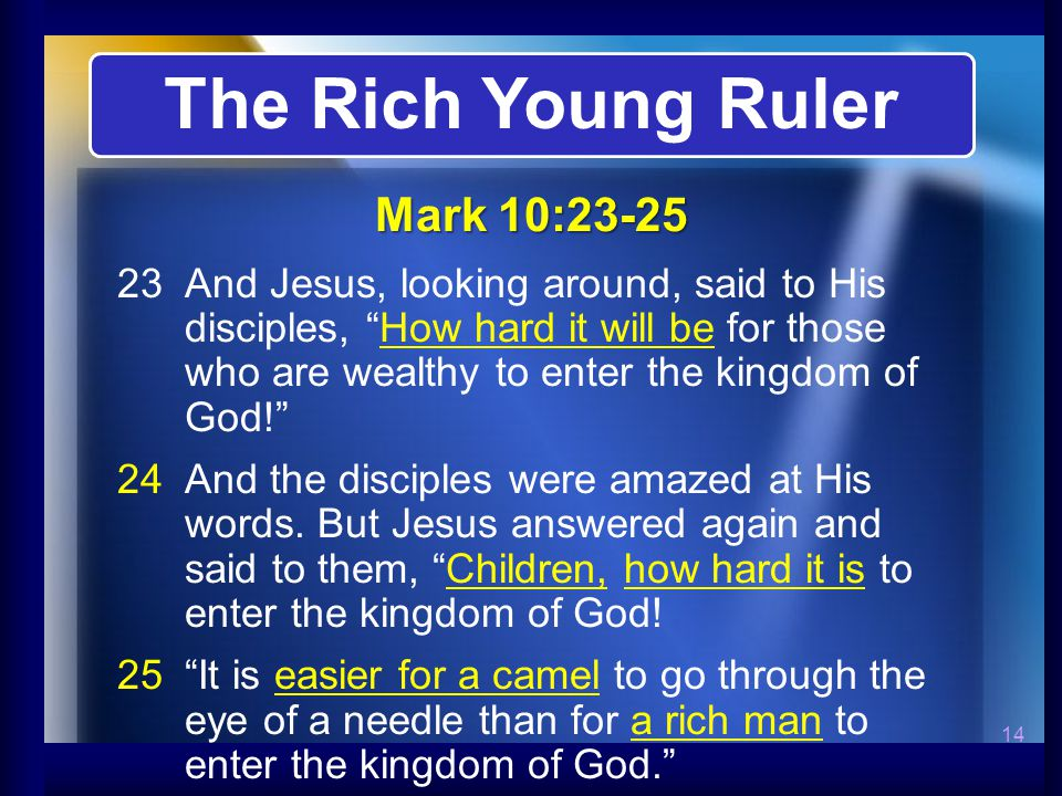 14 23And Jesus, looking around, said to His disciples, How hard it will be for those who are wealthy to enter the kingdom of God!   And the disciples were amazed at His words.