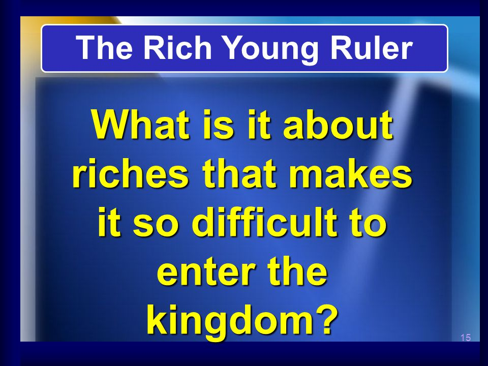 15 What is it about riches that makes it so difficult to enter the kingdom The Rich Young Ruler