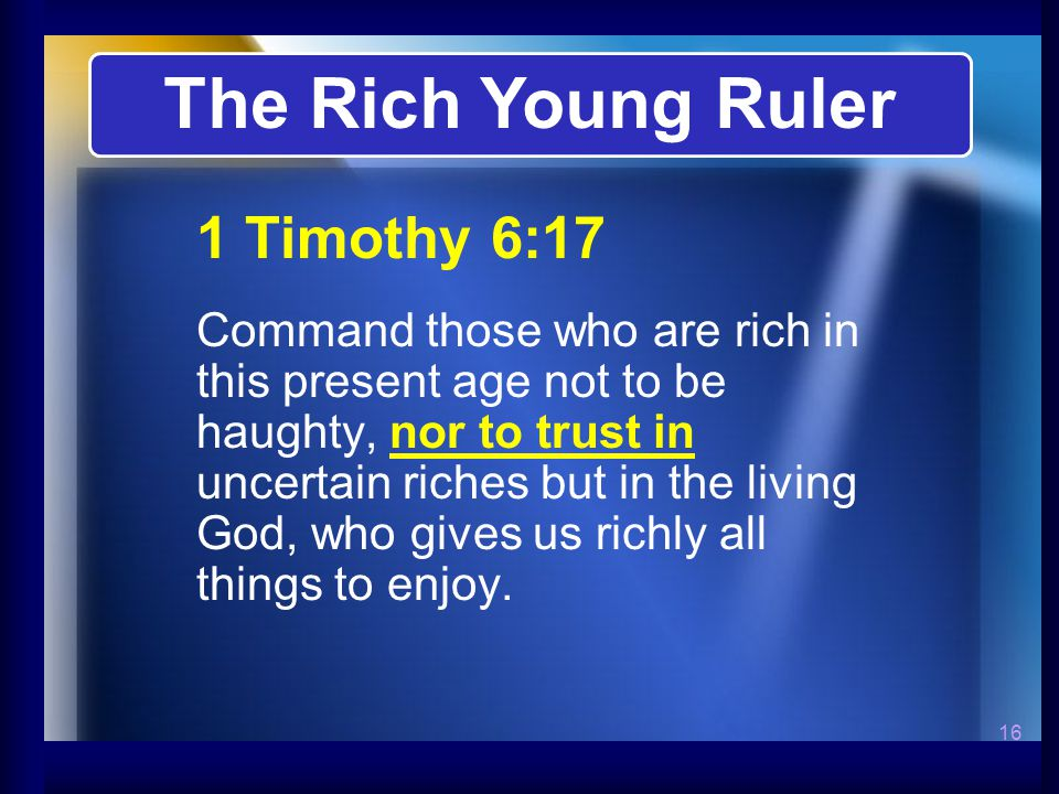 16 1 Timothy 6:17 Command those who are rich in this present age not to be haughty, nor to trust in uncertain riches but in the living God, who gives us richly all things to enjoy.
