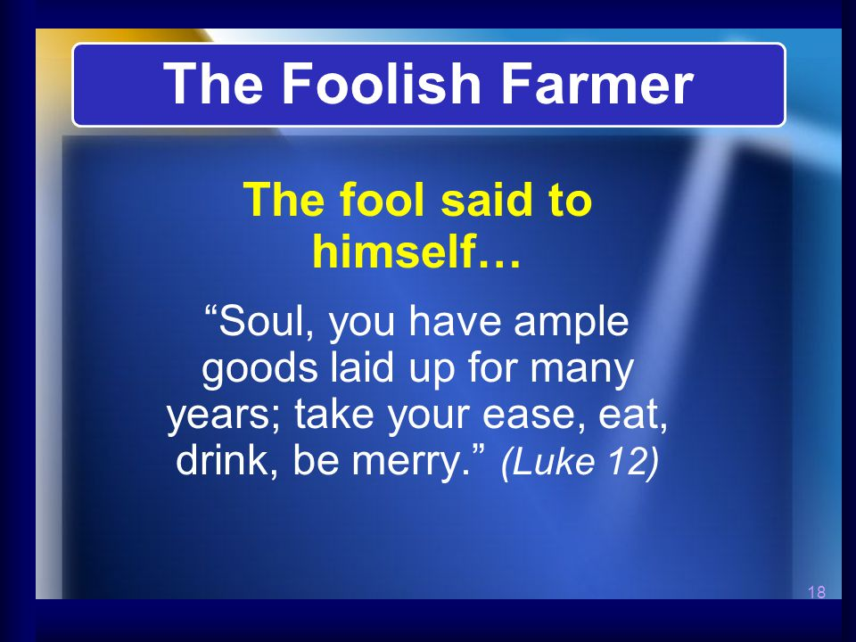 18 The fool said to himself… Soul, you have ample goods laid up for many years; take your ease, eat, drink, be merry. (Luke 12) The Foolish Farmer
