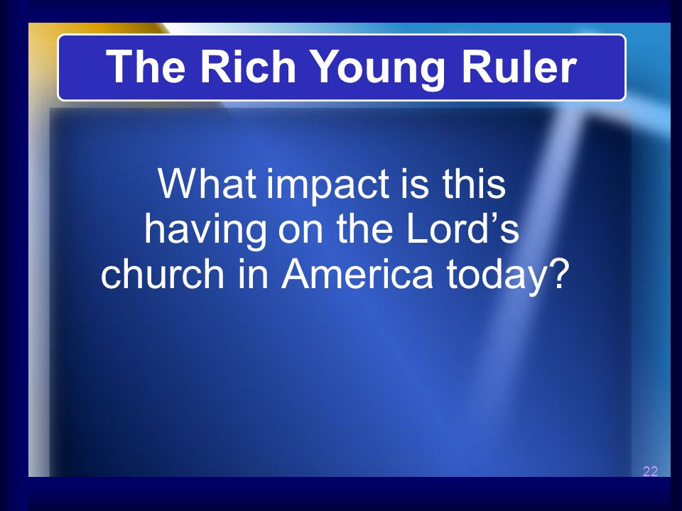 22 What impact is this having on the Lord's church in America today The Rich Young Ruler