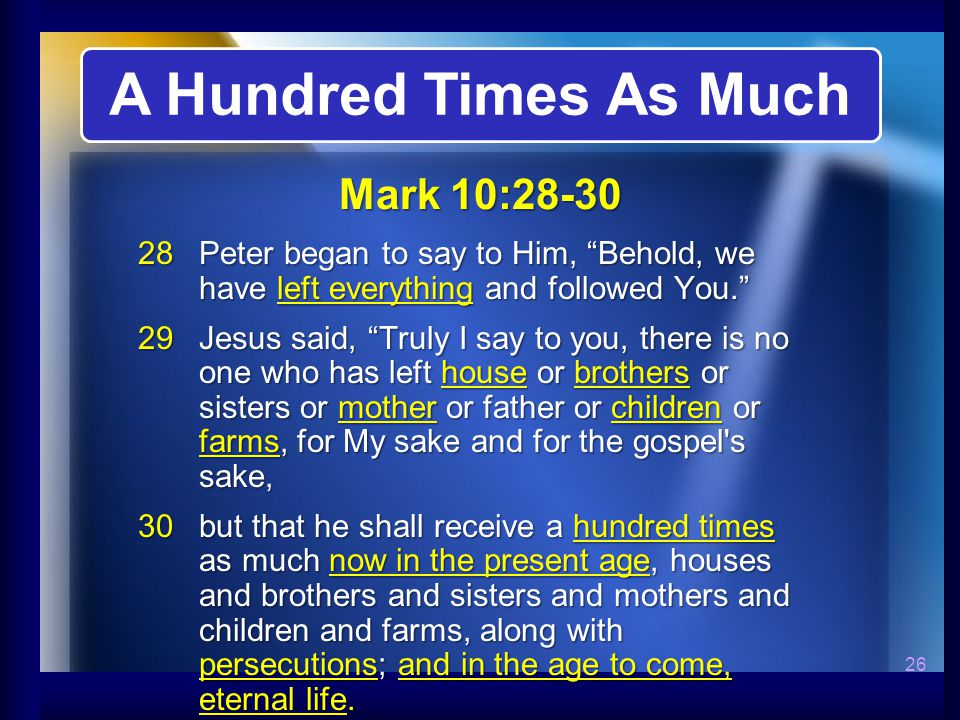 26  Peter began to say to Him, Behold, we have left everything and followed You.  Jesus said, Truly I say to you, there is no one who has left house or brothers or sisters or mother or father or children or farms, for My sake and for the gospel s sake,  but that he shall receive a hundred times as much now in the present age, houses and brothers and sisters and mothers and children and farms, along with persecutions; and in the age to come, eternal life.