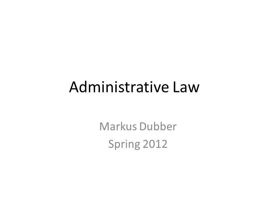 Administrative Law Markus Dubber Spring 2012
