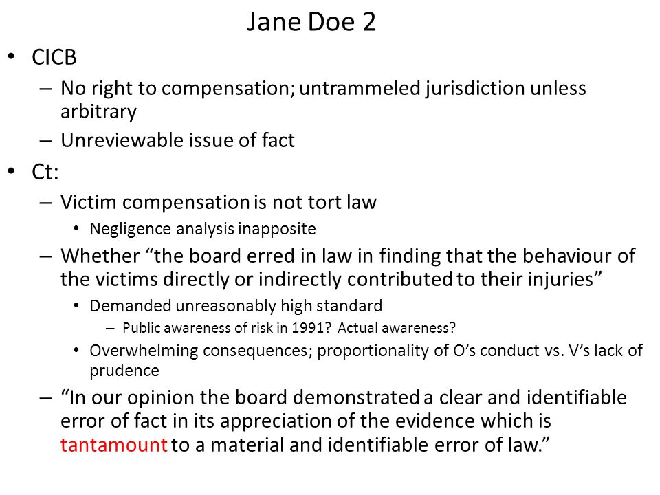 Jane Doe 2 CICB – No right to compensation; untrammeled jurisdiction unless arbitrary – Unreviewable issue of fact Ct: – Victim compensation is not tort law Negligence analysis inapposite – Whether the board erred in law in finding that the behaviour of the victims directly or indirectly contributed to their injuries Demanded unreasonably high standard – Public awareness of risk in 1991.