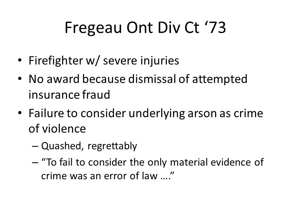 Fregeau Ont Div Ct '73 Firefighter w/ severe injuries No award because dismissal of attempted insurance fraud Failure to consider underlying arson as crime of violence – Quashed, regrettably – To fail to consider the only material evidence of crime was an error of law ….