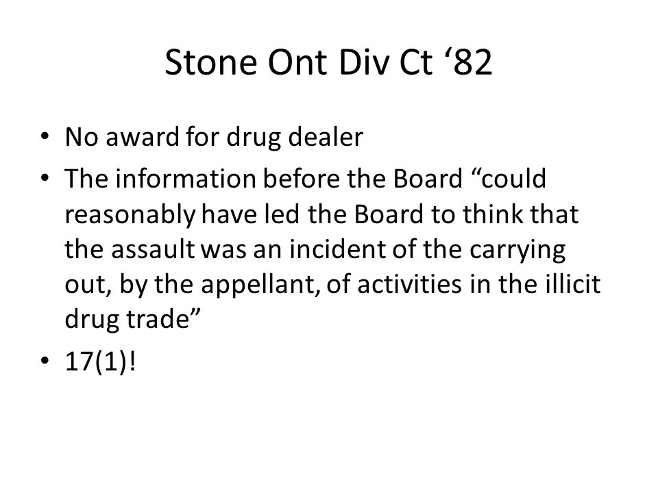 "Stone Ont Div Ct '82 No award for drug dealer The information before the Board ""could reasonably have led the Board to think that the assault was an i"